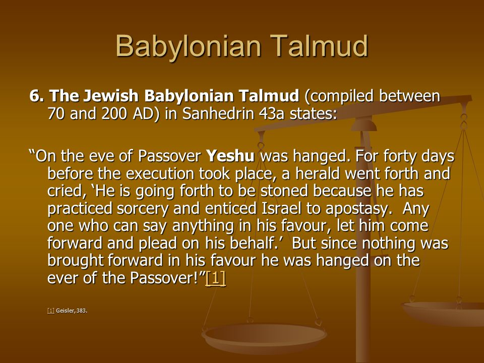 "Babylonian Talmud 6. The Jewish Babylonian Talmud (compiled between 70 and 200 AD) in Sanhedrin 43a states: ""On the eve of Passover Yeshu was hanged."
