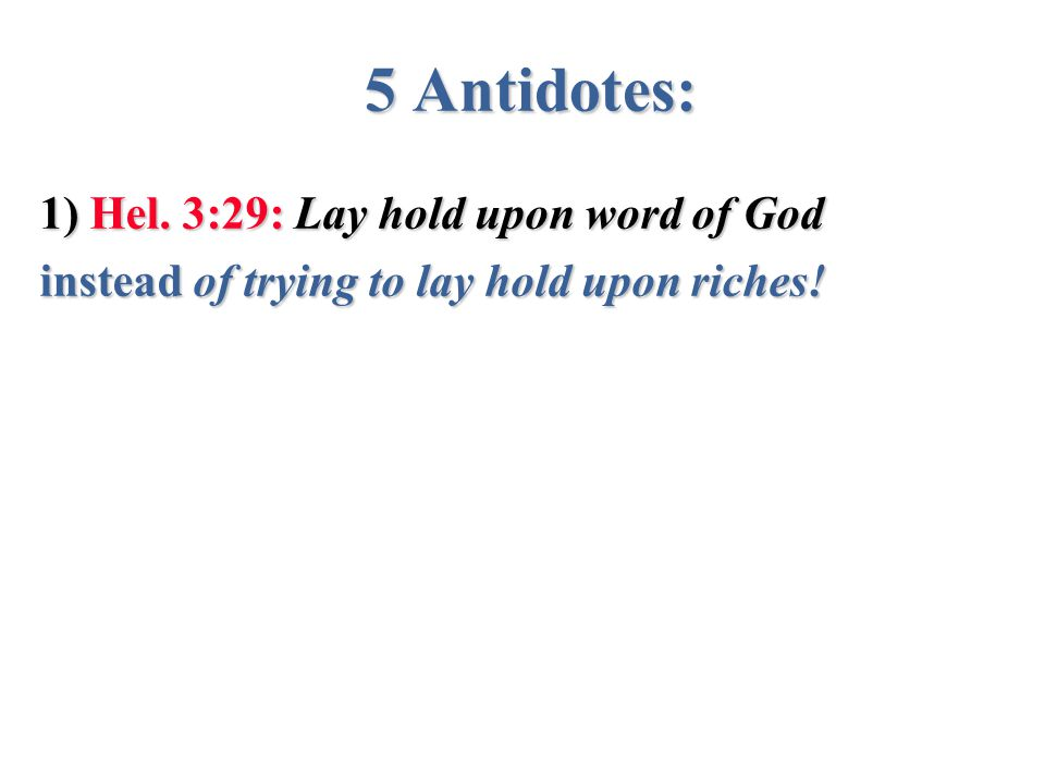 5 Antidotes: 1) Hel. 3:29: Lay hold upon word of God instead of trying to lay hold upon riches!