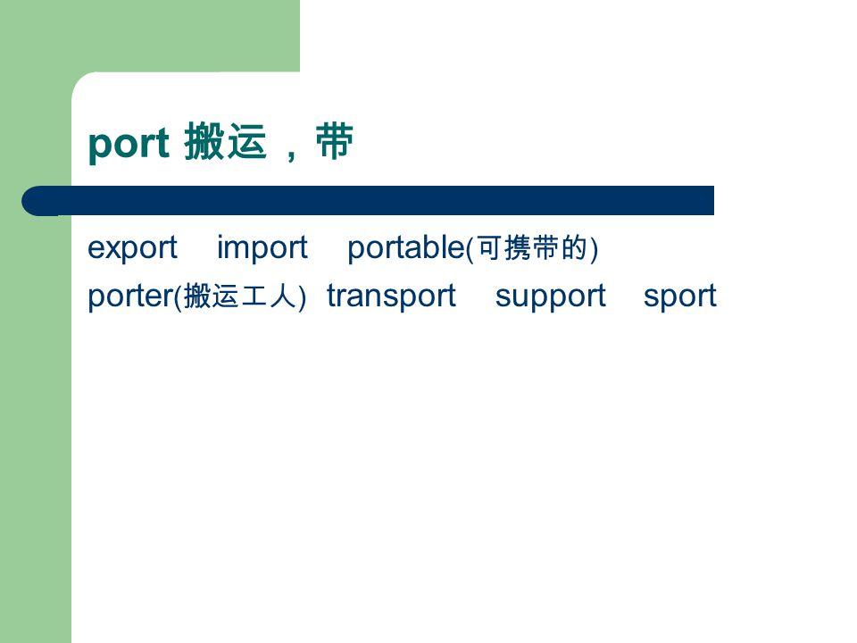 port 搬运,带 export import portable ( 可携带的 ) porter ( 搬运工人 ) transport support sport