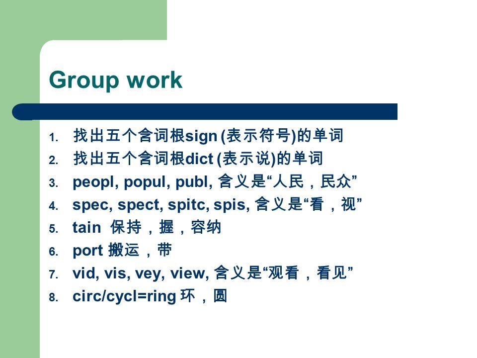 "Group work 1. 找出五个含词根 sign ( 表示符号 ) 的单词 2. 找出五个含词根 dict ( 表示说 ) 的单词 3. peopl, popul, publ, 含义是 "" 人民,民众 "" 4. spec, spect, spitc, spis, 含义是 "" 看,视 "" 5. t"