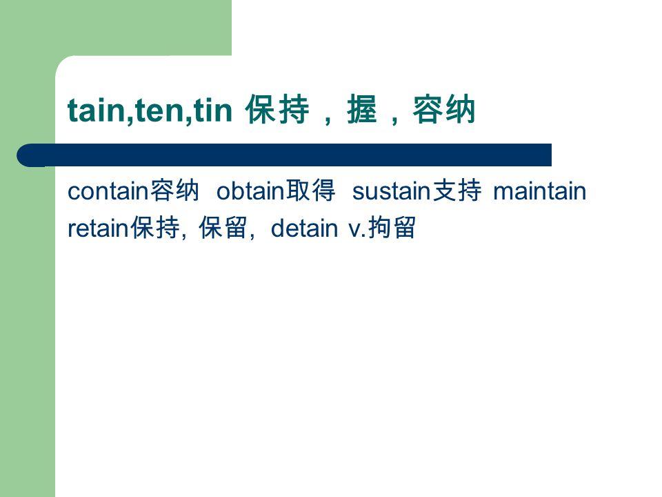 tain,ten,tin 保持,握,容纳 contain 容纳 obtain 取得 sustain 支持 maintain retain 保持, 保留, detain v. 拘留