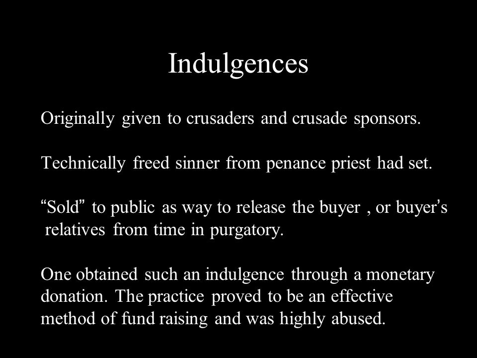 Indulgences Originally given to crusaders and crusade sponsors.