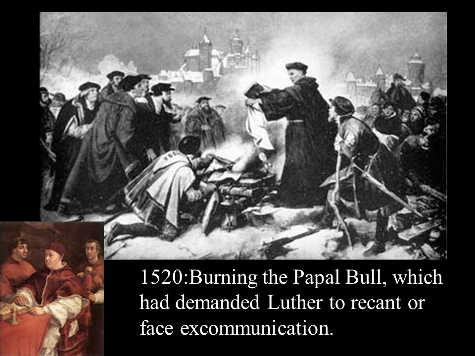 1520:Burning the Papal Bull, which had demanded Luther to recant or face excommunication.