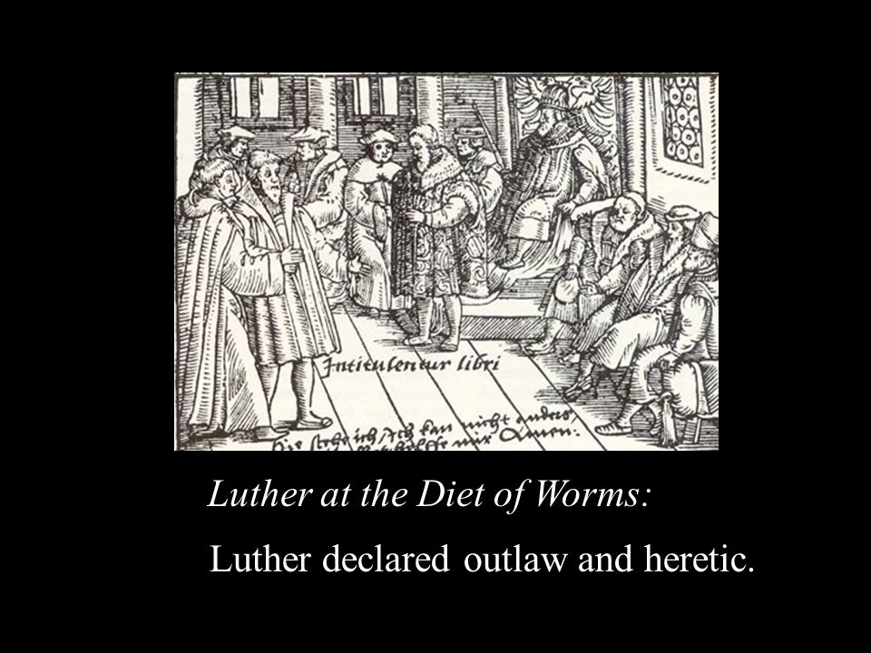 Luther at the Diet of Worms: Luther declared outlaw and heretic.