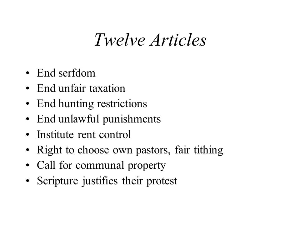 Twelve Articles End serfdom End unfair taxation End hunting restrictions End unlawful punishments Institute rent control Right to choose own pastors, fair tithing Call for communal property Scripture justifies their protest