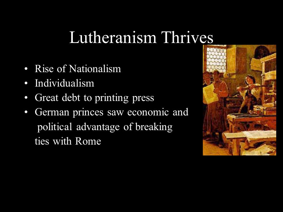 Lutheranism Thrives Rise of Nationalism Individualism Great debt to printing press German princes saw economic and political advantage of breaking ties with Rome