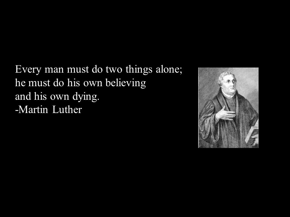 Every man must do two things alone; he must do his own believing and his own dying. -Martin Luther