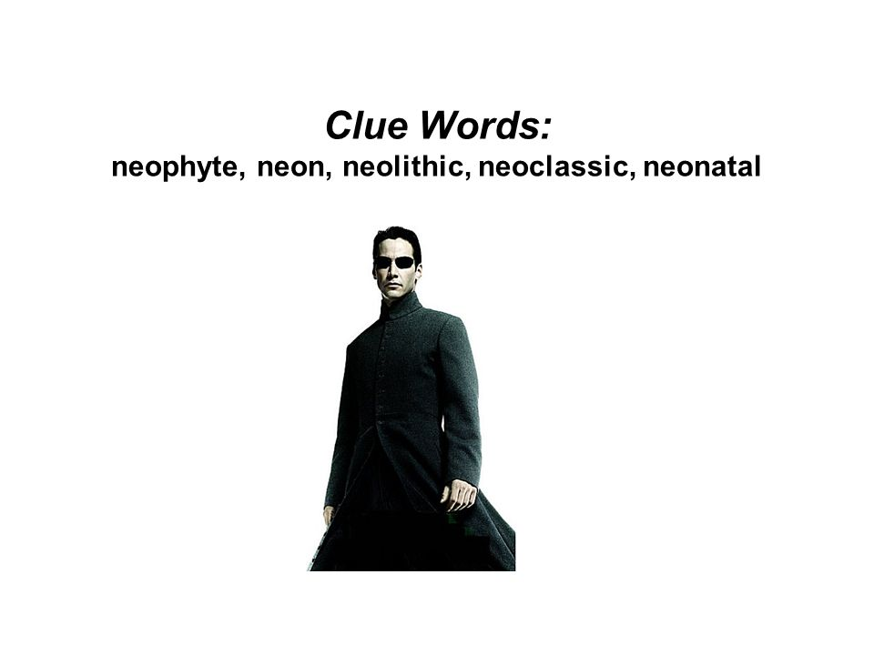 Clue Words: neophyte, neon, neolithic, neoclassic, neonatal