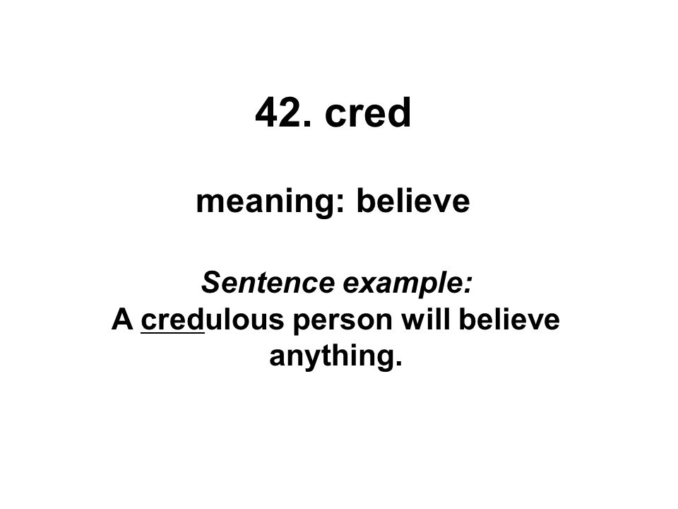 42. cred meaning: believe Sentence example: A credulous person will believe anything.