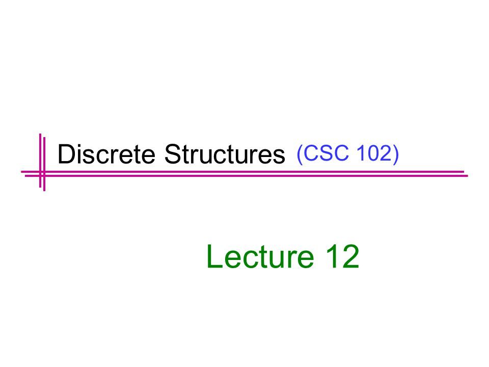 (CSC 102) Lecture 12 Discrete Structures