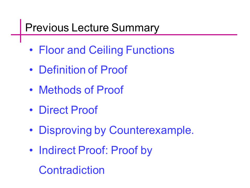 Previous Lecture Summary Floor and Ceiling Functions Definition of Proof Methods of Proof Direct Proof Disproving by Counterexample.