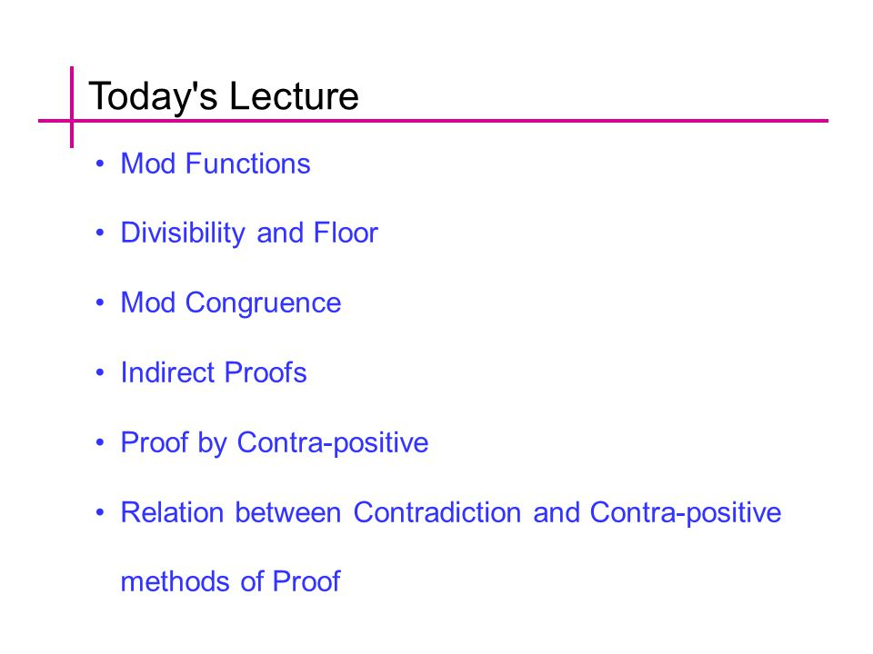 Today s Lecture Mod Functions Divisibility and Floor Mod Congruence Indirect Proofs Proof by Contra-positive Relation between Contradiction and Contra-positive methods of Proof