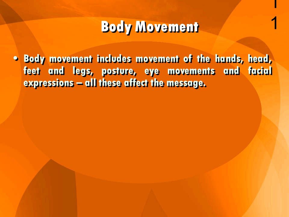 Body movement includes movement of the hands, head, feet and legs, posture, eye movements and facial expressions – all these affect the message.