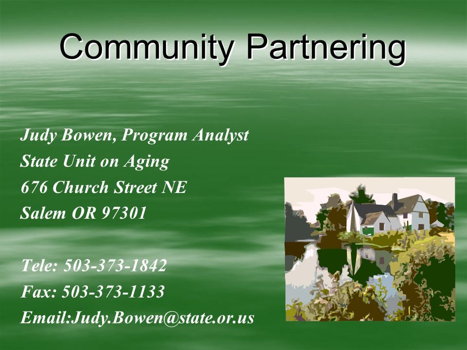 Community Partnering Judy Bowen, Program Analyst State Unit on Aging 676 Church Street NE Salem OR 97301 Tele: 503-373-1842 Fax: 503-373-1133 Email:Judy.Bowen@state.or.us