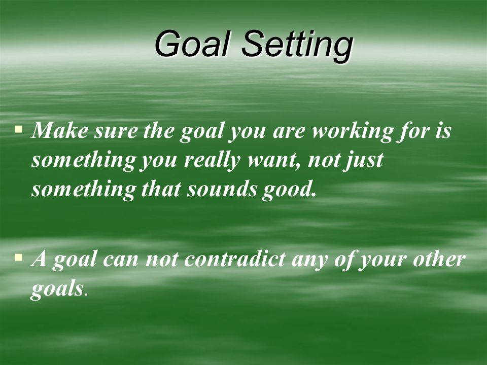 Goal Setting (cont'd)   Develop goals in all areas of life: health, family, community, business   Write your goal in the positive instead of the negative.