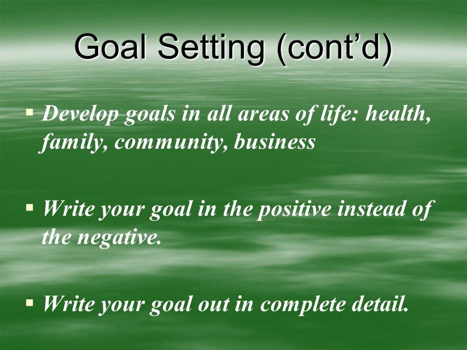 Goal Setting (cont'd)   Develop goals in all areas of life: health, family, community, business   Write your goal in the positive instead of the negative.