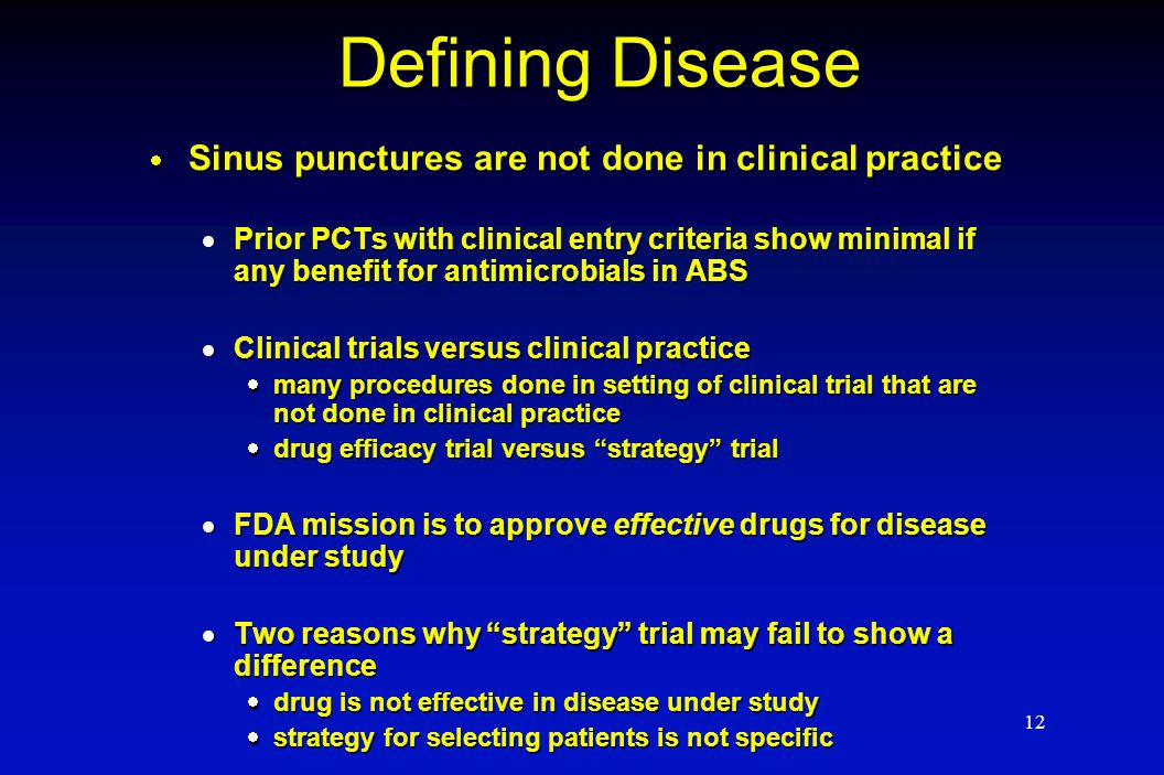 12 Defining Disease  Sinus punctures are not done in clinical practice  Prior PCTs with clinical entry criteria show minimal if any benefit for anti