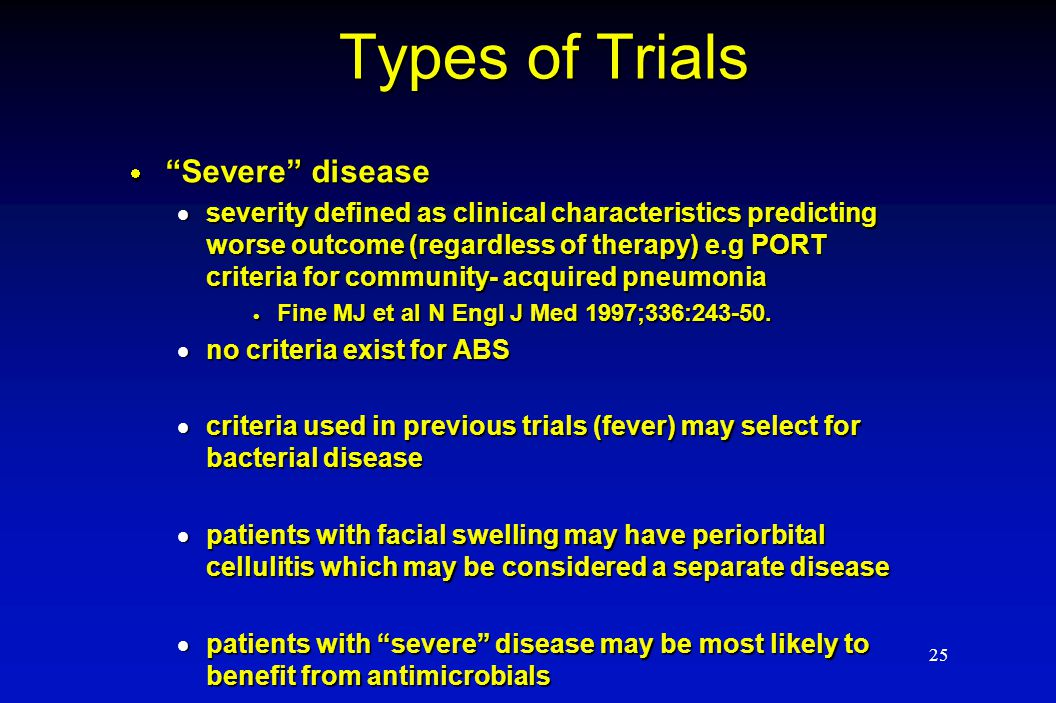 "25 Types of Trials  ""Severe"" disease  severity defined as clinical characteristics predicting worse outcome (regardless of therapy) e.g PORT criteri"