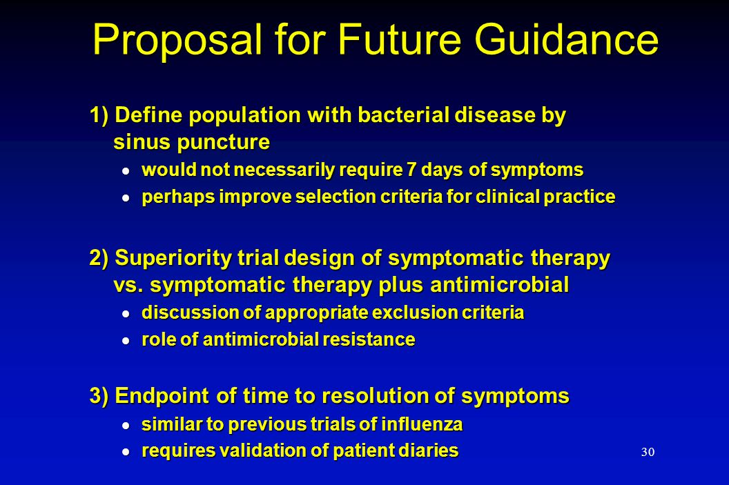 30 Proposal for Future Guidance 1) Define population with bacterial disease by sinus puncture  would not necessarily require 7 days of symptoms  per