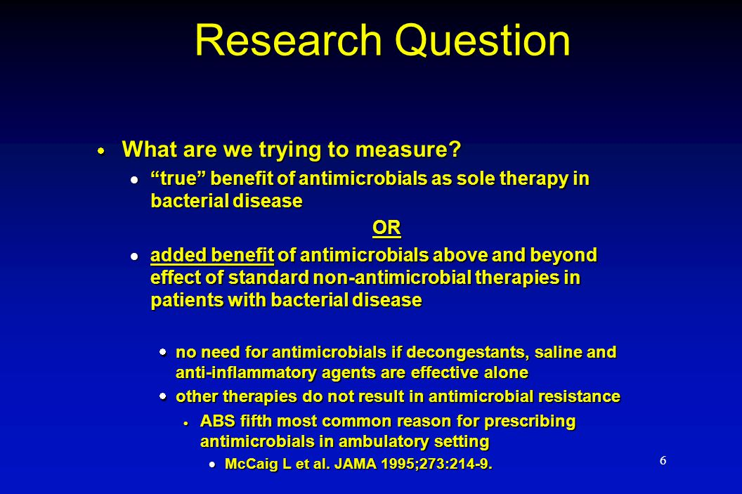 "6 Research Question  What are we trying to measure?  ""true"" benefit of antimicrobials as sole therapy in bacterial disease OR  added benefit of ant"