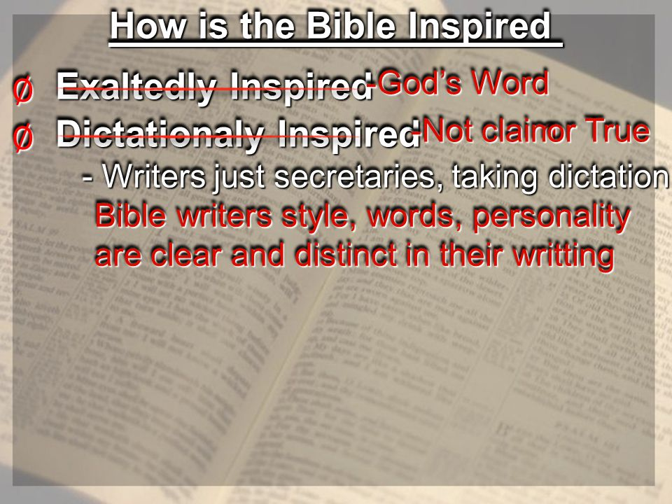 How is the Bible Inspired Exaltedly Inspired ∅∅ -God's Word -God's Word Dictationaly Inspired ∅∅ - Writers just secretaries, taking dictation - Writers just secretaries, taking dictation -Not claim -Not claim or True or True Bible writers style, words, personality are clear and distinct in their writting