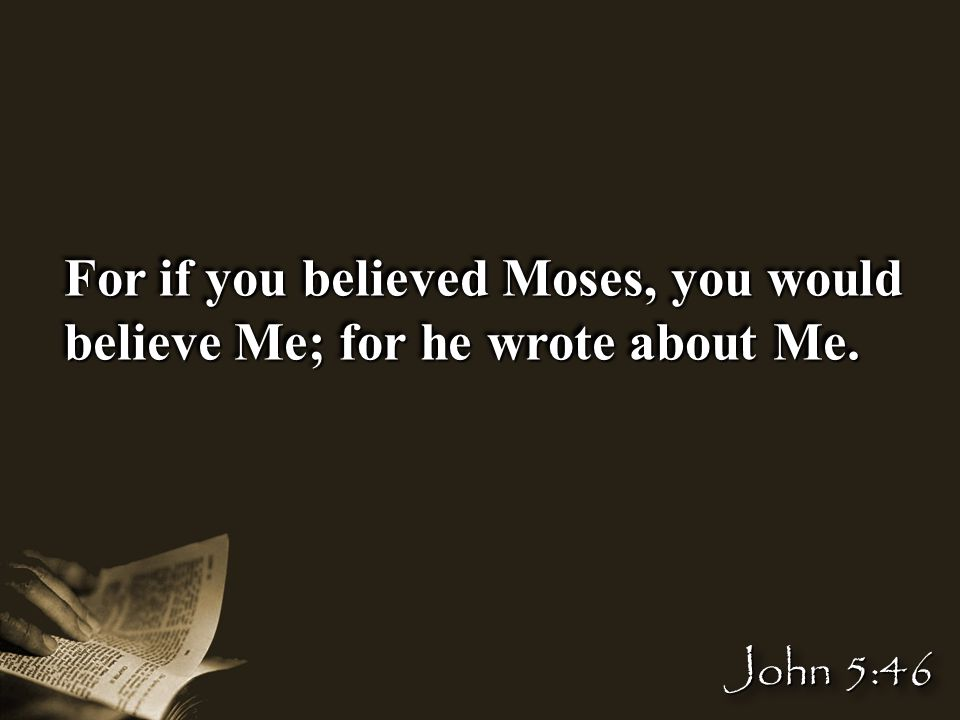 For if you believed Moses, you would believe Me; for he wrote about Me. John 5:46