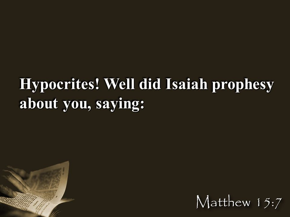 Hypocrites! Well did Isaiah prophesy about you, saying: Matthew 15:7