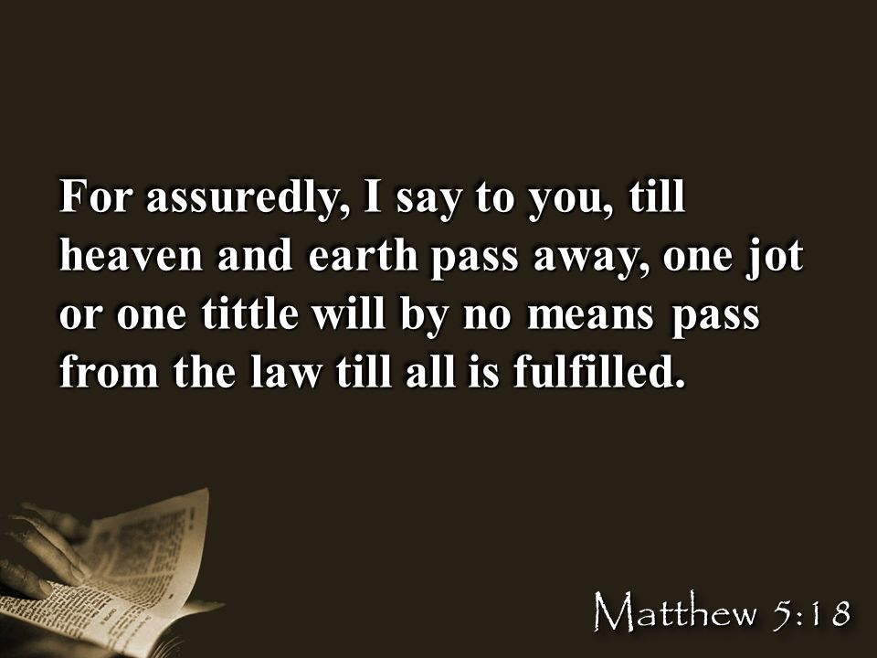 For assuredly, I say to you, till heaven and earth pass away, one jot or one tittle will by no means pass from the law till all is fulfilled.