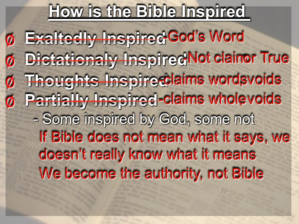 How is the Bible Inspired Exaltedly Inspired ∅∅ -God's Word -God's Word Dictationaly Inspired ∅∅ -Not claim -Not claim or True or True Thoughts Inspired ∅∅ -claims words -claims words, voids Partially Inspired ∅∅ - Some inspired by God, some not - Some inspired by God, some not -claims whole -claims whole, voids If Bible does not mean what it says, we doesn't really know what it means We become the authority, not Bible