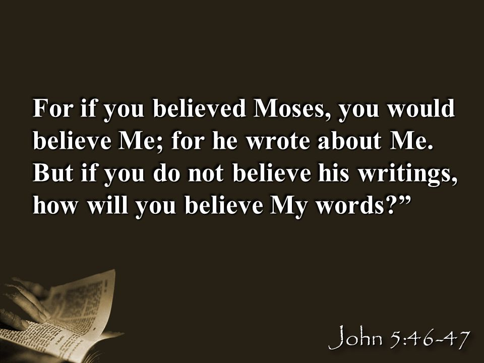 For if you believed Moses, you would believe Me; for he wrote about Me.