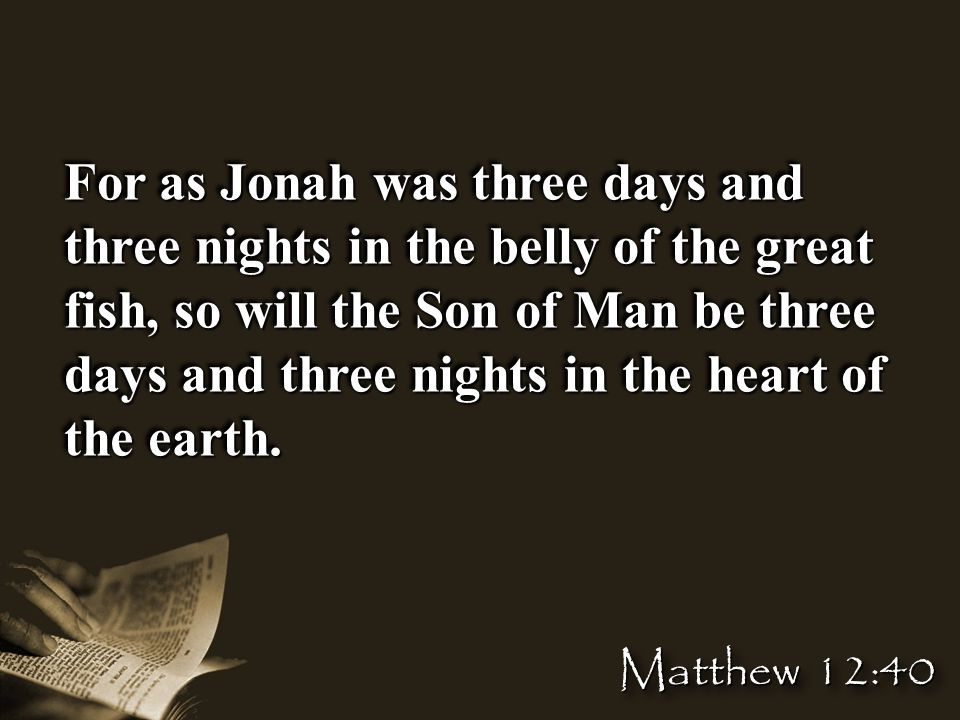 For as Jonah was three days and three nights in the belly of the great fish, so will the Son of Man be three days and three nights in the heart of the earth.
