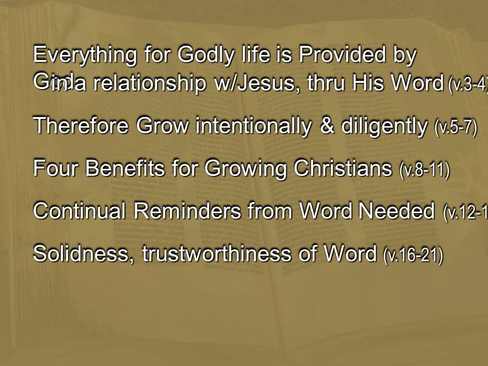 Therefore Grow intentionally & diligently (v.5-7) Everything for Godly life is Provided by God Four Benefits for Growing Christians (v.8-11) in a relationship w/Jesus, thru His Word (v.3-4) Continual Reminders from Word Needed (v.12-15) Solidness, trustworthiness of Word (v.16-21)