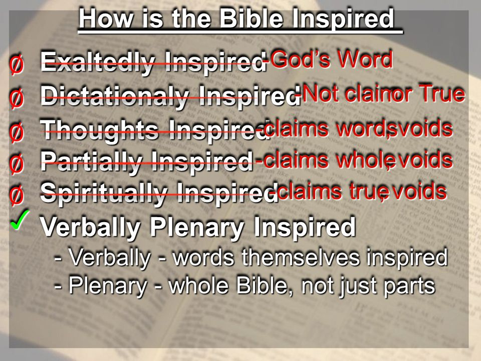 How is the Bible Inspired Exaltedly Inspired ∅∅ -God's Word -God's Word Dictationaly Inspired ∅∅ -Not claim -Not claim or True or True Thoughts Inspired ∅∅ -claims words -claims words, voids Partially Inspired ∅∅ -claims whole -claims whole, voids Spiritually Inspired ∅∅ -claims true -claims true, voids Verbally Plenary Inspired - Verbally - words themselves inspired - Verbally - words themselves inspired - Plenary - whole Bible, not just parts - Plenary - whole Bible, not just parts ✓✓