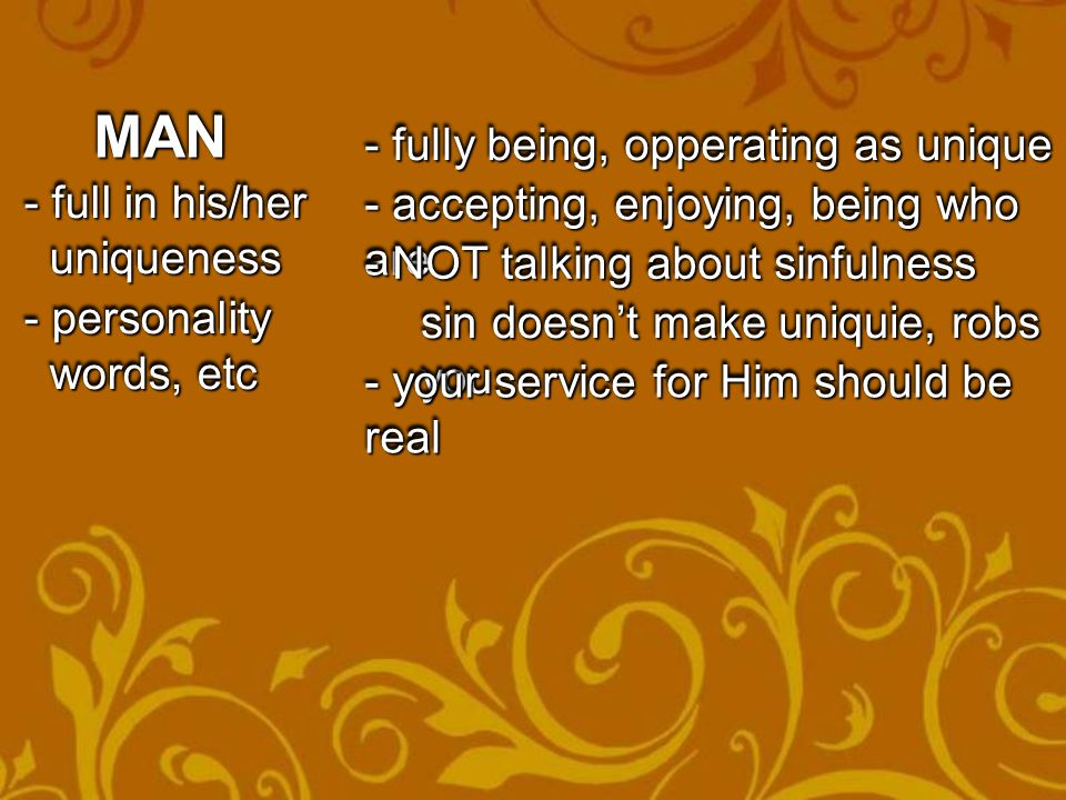 MANMAN - full in his/her uniqueness uniqueness - full in his/her uniqueness uniqueness - personality words, etc words, etc - personality words, etc words, etc - fully being, opperating as unique - accepting, enjoying, being who are - NOT talking about sinfulness sin doesn't make uniquie, robs you - your service for Him should be real