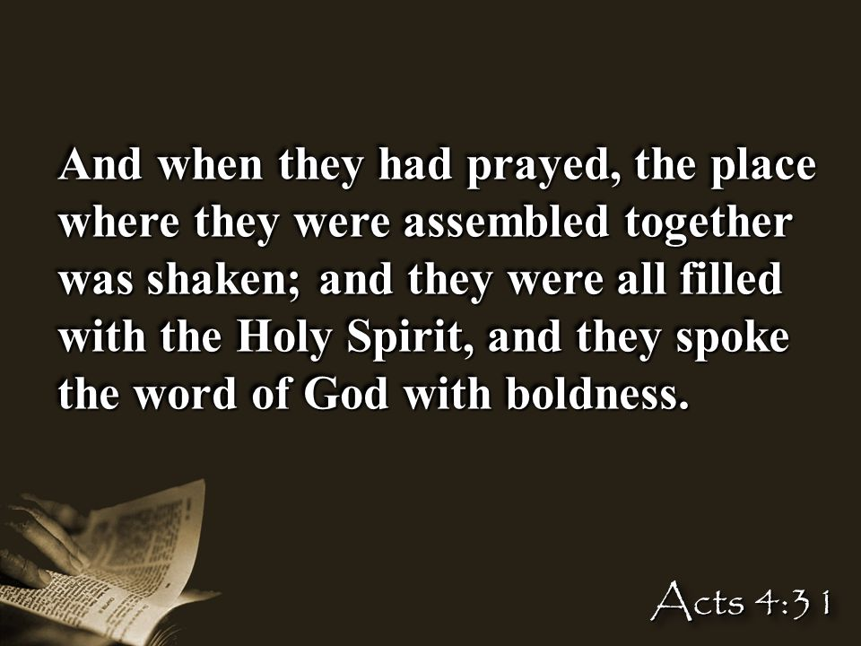 And when they had prayed, the place where they were assembled together was shaken; and they were all filled with the Holy Spirit, and they spoke the word of God with boldness.