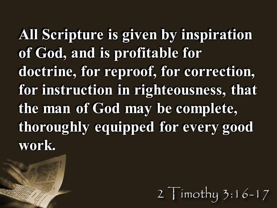 All Scripture is given by inspiration of God, and is profitable for doctrine, for reproof, for correction, for instruction in righteousness, that the man of God may be complete, thoroughly equipped for every good work.