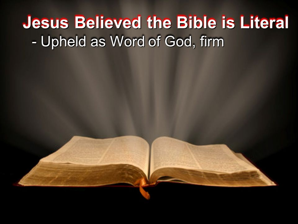 Jesus Believed the Bible is Literal - Upheld as Word of God, firm - Upheld as Word of God, firm