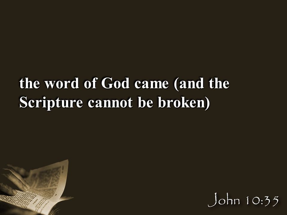 the word of God came (and the Scripture cannot be broken) John 10:35