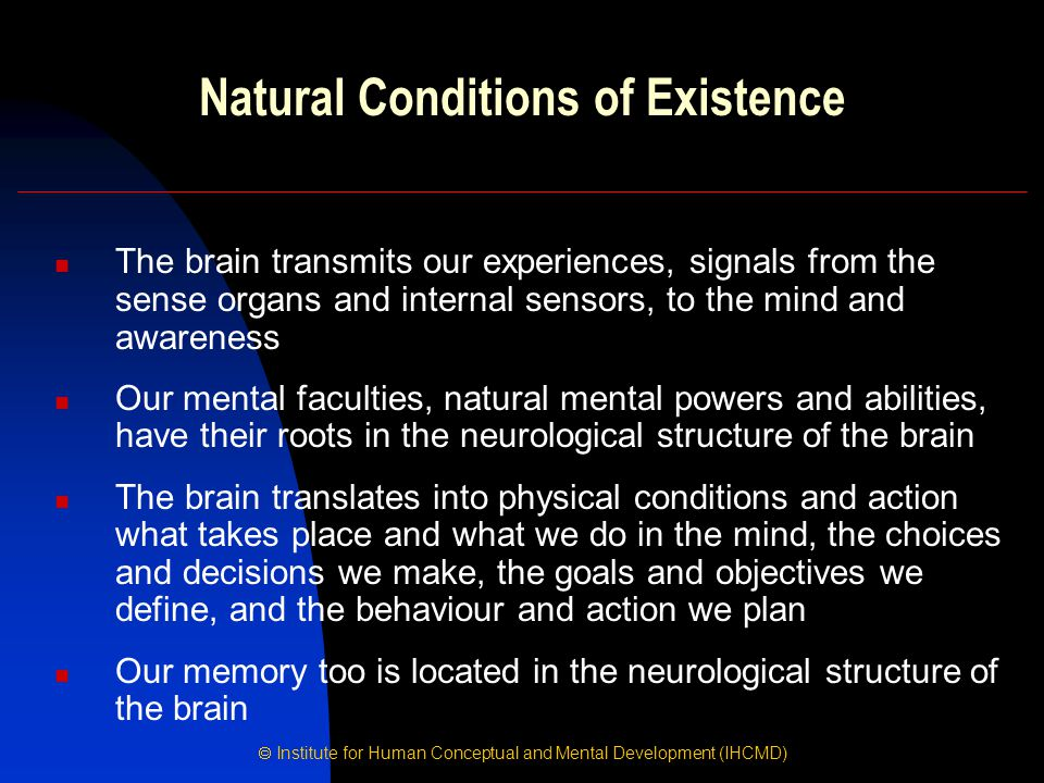  Institute for Human Conceptual and Mental Development (IHCMD) Natural Conditions of Existence The brain transmits our experiences, signals from the