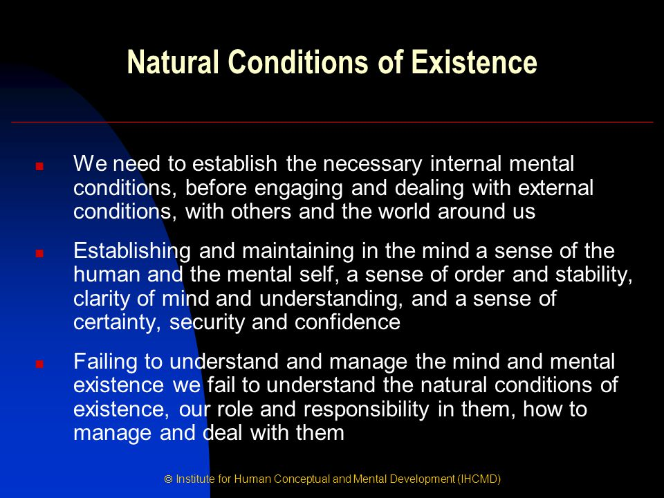  Institute for Human Conceptual and Mental Development (IHCMD) Natural Conditions of Existence We need to establish the necessary internal mental con