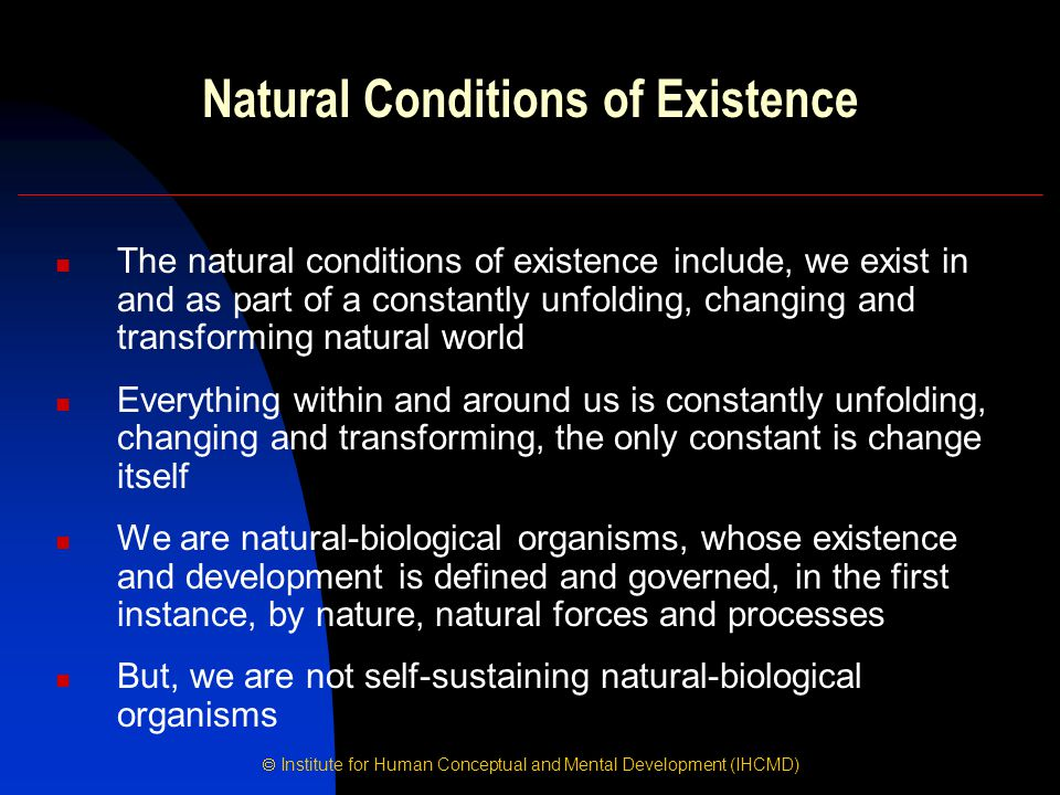  Institute for Human Conceptual and Mental Development (IHCMD) Natural Conditions of Existence The natural conditions of existence include, we exist