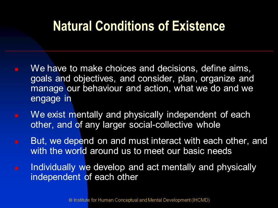  Institute for Human Conceptual and Mental Development (IHCMD) Natural Conditions of Existence We have to make choices and decisions, define aims, go