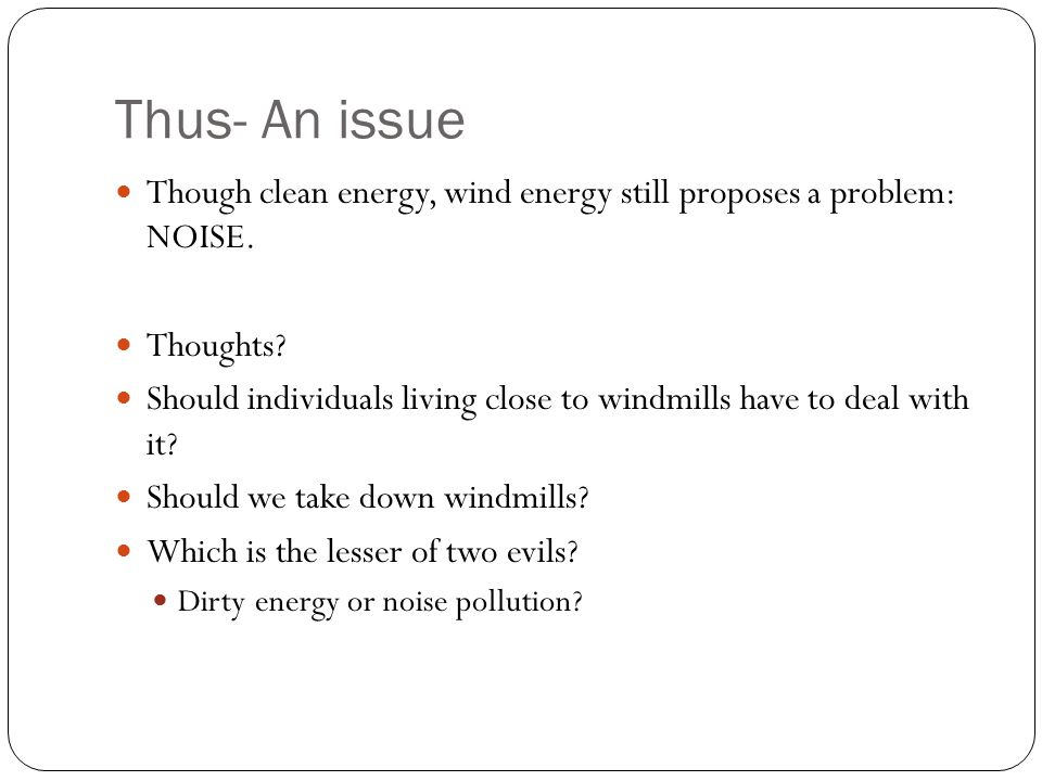 Thus- An issue Though clean energy, wind energy still proposes a problem: NOISE.