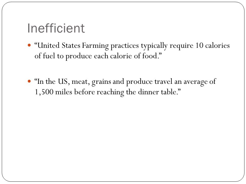 Inefficient United States Farming practices typically require 10 calories of fuel to produce each calorie of food. In the US, meat, grains and produce travel an average of 1,500 miles before reaching the dinner table.