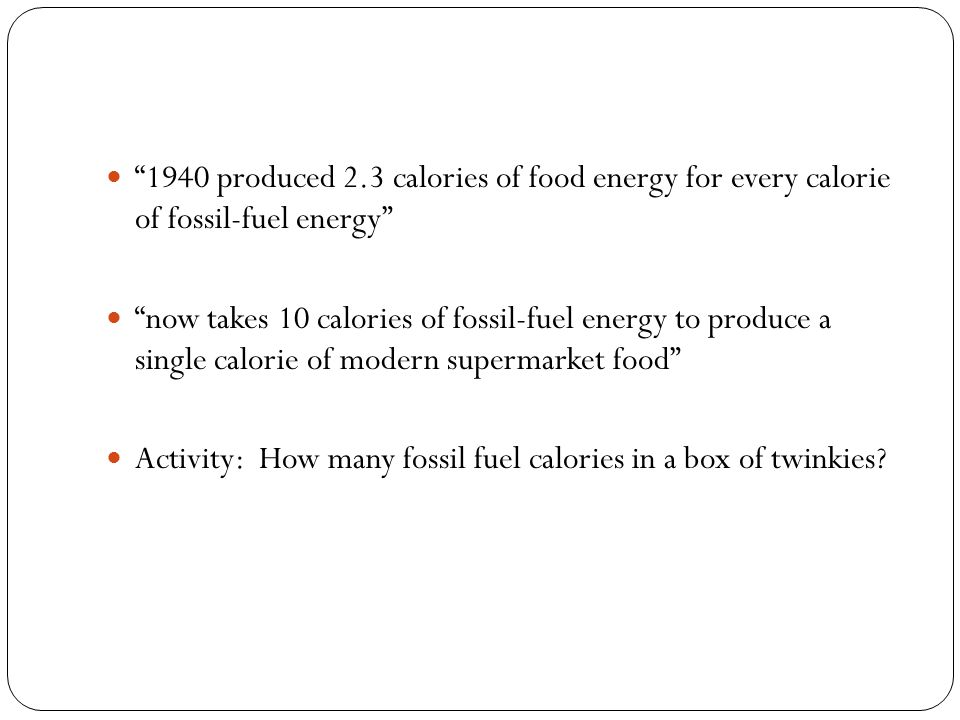 1940 produced 2.3 calories of food energy for every calorie of fossil-fuel energy now takes 10 calories of fossil-fuel energy to produce a single calorie of modern supermarket food Activity: How many fossil fuel calories in a box of twinkies