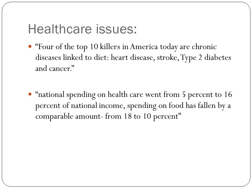 Healthcare issues: Four of the top 10 killers in America today are chronic diseases linked to diet: heart disease, stroke, Type 2 diabetes and cancer. national spending on health care went from 5 percent to 16 percent of national income, spending on food has fallen by a comparable amount- from 18 to 10 percent