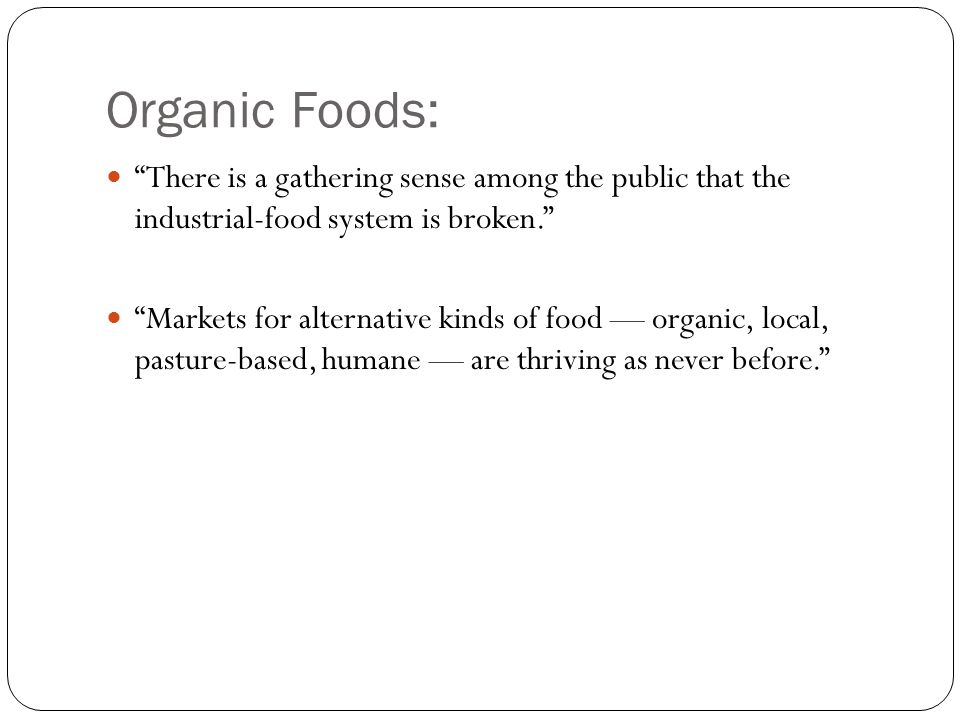 Organic Foods: There is a gathering sense among the public that the industrial-food system is broken. Markets for alternative kinds of food — organic, local, pasture-based, humane — are thriving as never before.