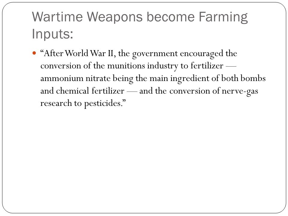 Wartime Weapons become Farming Inputs: After World War II, the government encouraged the conversion of the munitions industry to fertilizer — ammonium nitrate being the main ingredient of both bombs and chemical fertilizer — and the conversion of nerve-gas research to pesticides.