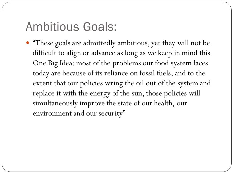 Ambitious Goals: These goals are admittedly ambitious, yet they will not be difficult to align or advance as long as we keep in mind this One Big Idea: most of the problems our food system faces today are because of its reliance on fossil fuels, and to the extent that our policies wring the oil out of the system and replace it with the energy of the sun, those policies will simultaneously improve the state of our health, our environment and our security