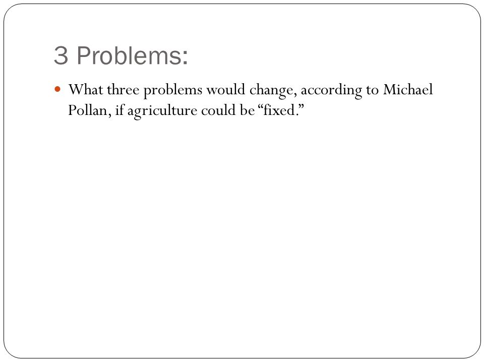 3 Problems: What three problems would change, according to Michael Pollan, if agriculture could be fixed.